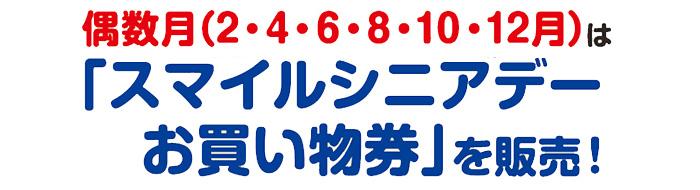 偶数月(2月、4月、6月、8月、10月、12月)は「スマイルシニアデーお買い物券」を販売!